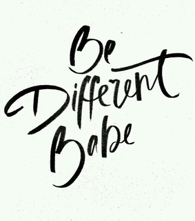 babe, be different and be yourself