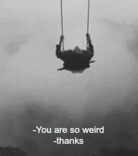 weird, thanks and me