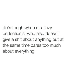 relatable, Lazy and don't give a shit