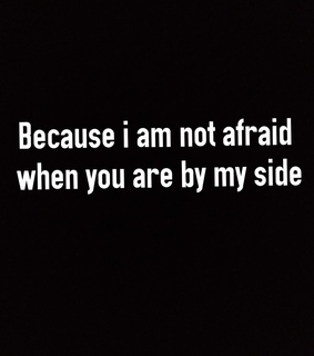 not afraid, by my side and sister